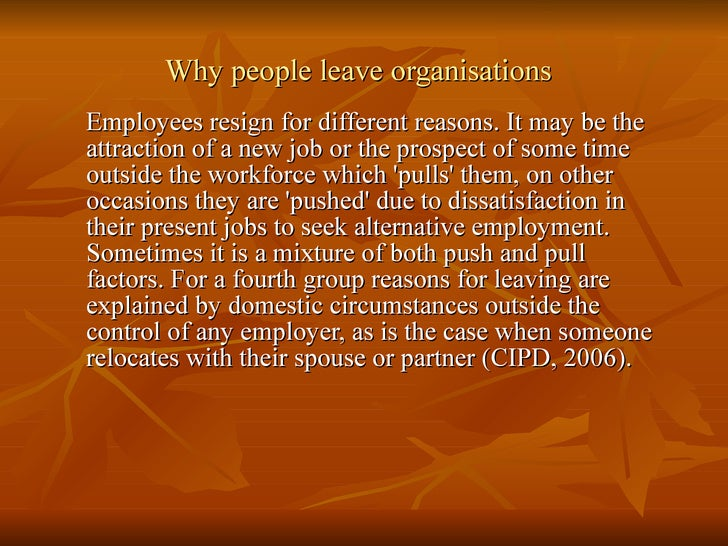 Why people leave organisations Employees resign for different reasons. It may be the attraction of a new job or the prospe...