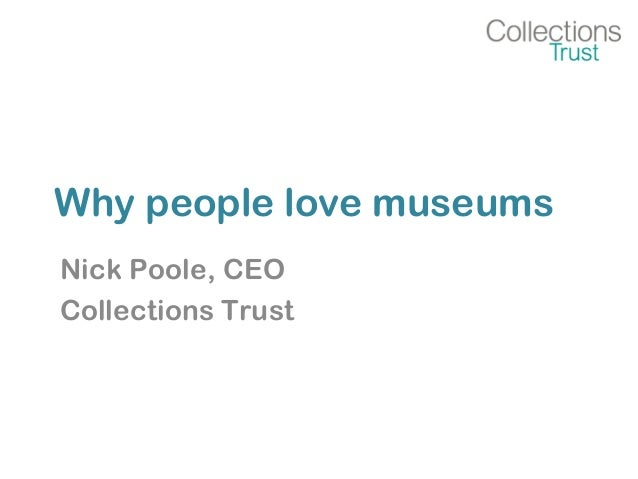 Why people love museums Nick Poole, CEO Collections Trust