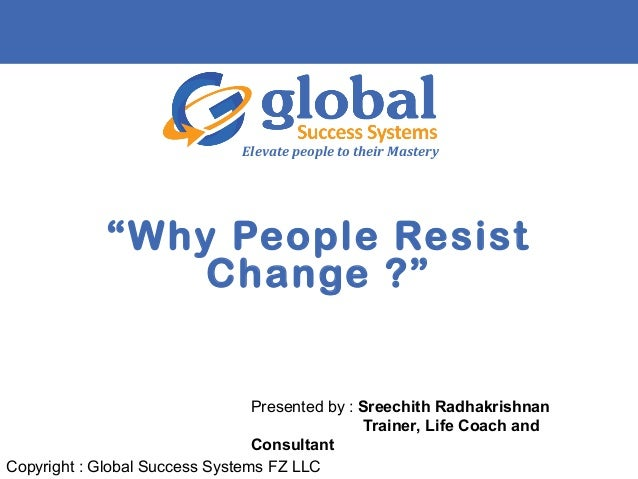 """""""Why People Resist Change ?"""" Elevate people to their Mastery Copyright : Global Success Systems FZ LLC Presented by : Sree..."""
