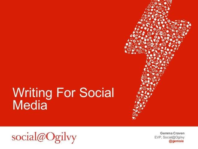 Writing For Social Media Gemma Craven EVP, Social@Ogilvy @gemsie