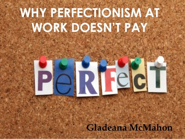 © Gladeana McMahon, 2013WHY PERFECTIONISM ATWORK DOESN'T PAYGladeana McMahon