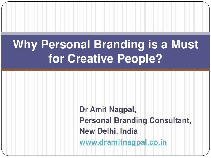 Why Personal Branding is a Must     for Creative People?           Dr Amit Nagpal,           Personal Branding Consultant,...