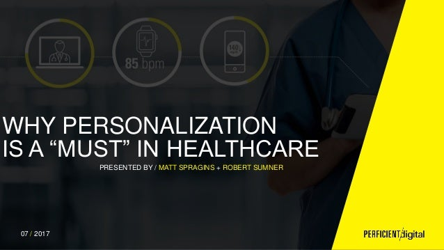 "WHY PERSONALIZATION IS A ""MUST"" IN HEALTHCARE PRESENTED BY / MATT SPRAGINS + ROBERT SUMNER 07 / 2017"