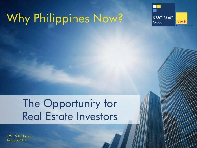 Why Philippines Now?  The Opportunity for Real Estate Investors KMC MAG Group January 2014