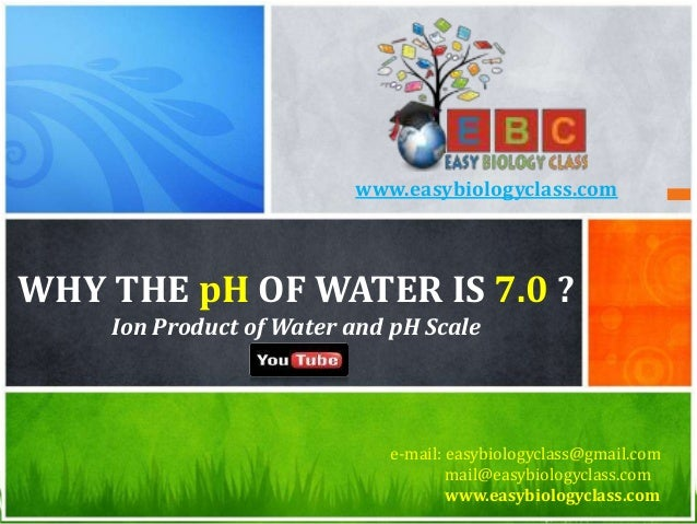 WHY THE pH OF WATER IS 7.0 ? Ion Product of Water and pH Scale e-mail: easybiologyclass@gmail.com mail@easybiologyclass.co...