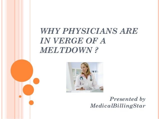 WHY PHYSICIANS AREIN VERGE OF AMELTDOWN ?               Presented by         MedicalBillingStar