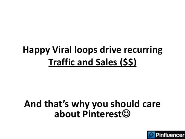 Happy Viral loops drive recurring     Traffic and Sales ($$)And that's why you should care      about Pinterest