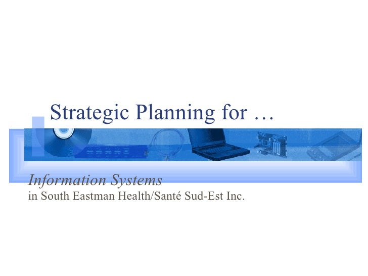 Strategic Planning for … Information Systems   in South Eastman Health/Santé Sud-Est Inc.