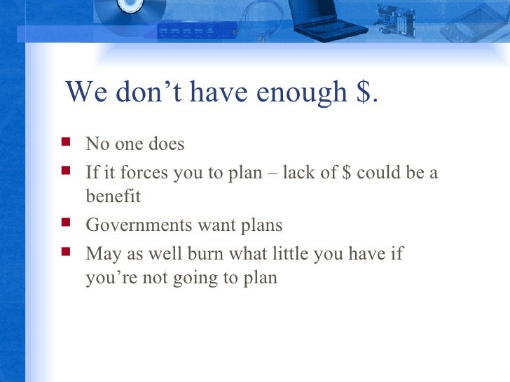 We don't have enough $.  <ul><li>No one does </li></ul><ul><li>If it forces you to plan – lack of $ could be a benefit </l...