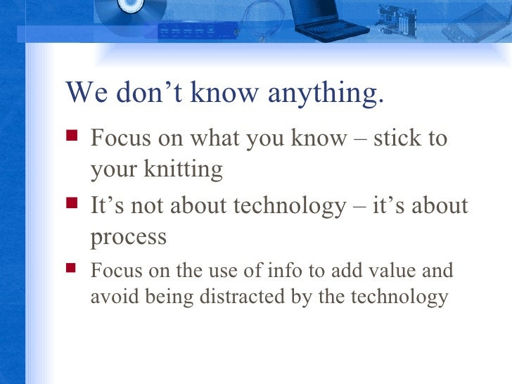 We don't know anything. <ul><li>Focus on what you know – stick to your knitting </li></ul><ul><li>It's not about technolog...