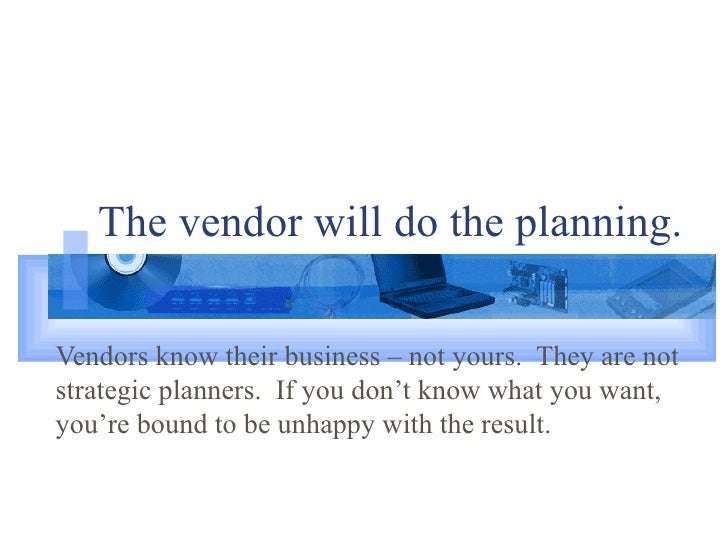The vendor will do the planning. Vendors know their business – not yours.  They are not strategic planners.  If you don't ...