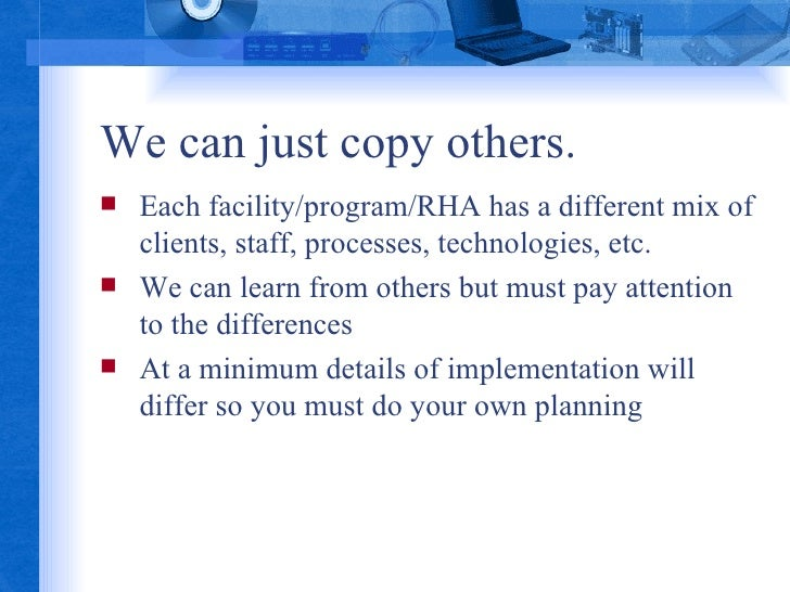 We can just copy others. <ul><li>Each facility/program/RHA has a different mix of clients, staff, processes, technologies,...