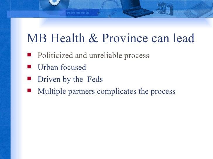MB Health & Province can lead <ul><li>Politicized and unreliable process </li></ul><ul><li>Urban focused </li></ul><ul><li...