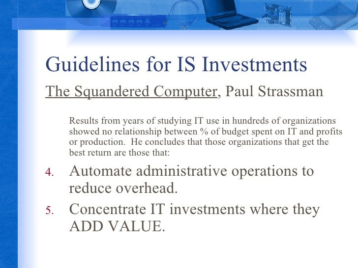 Guidelines for IS Investments <ul><li>The Squandered Computer , Paul Strassman </li></ul><ul><li>Results from years of stu...