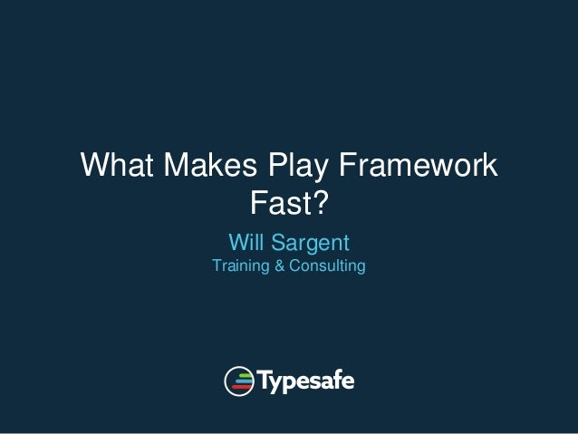What Makes Play Framework Fast? Will Sargent Training & Consulting