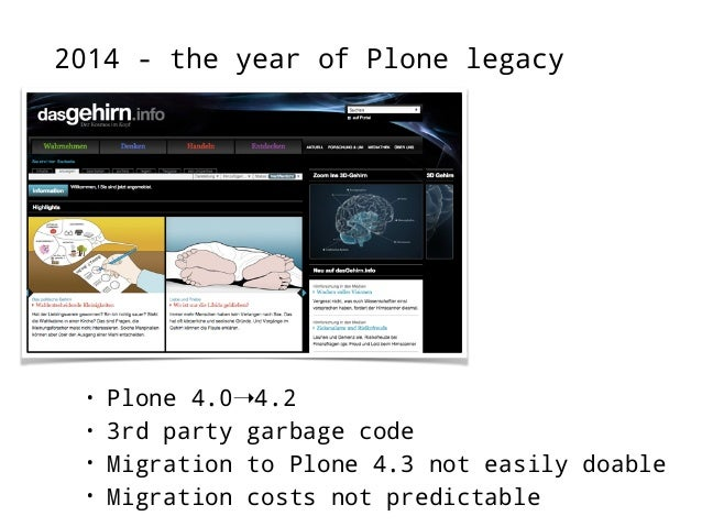 2014 - the year of Plone legacy  • Plone 4.0➝4.2  • own project  • Migration to Plone 4.3 not easily doable  • Migration c...