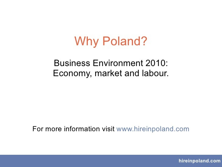 Why Poland? Business Environment 2010: Economy, market and labour. For more information visit  www.hireinpoland.com hirein...