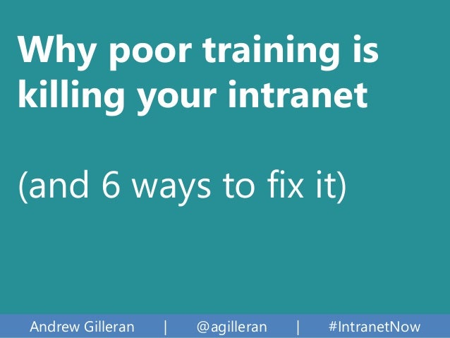 Andrew Gilleran | @agilleran | #IntranetNow Why poor training is killing your intranet (and 6 ways to fix it)