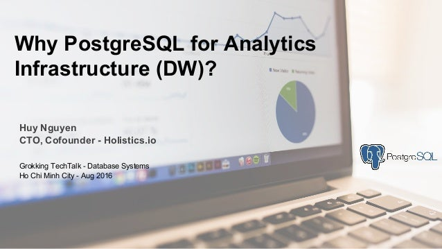 Huy Nguyen CTO, Cofounder - Holistics.io Why PostgreSQL for Analytics Infrastructure (DW)? Grokking TechTalk - Database Sy...