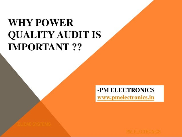 WHY POWER QUALITY AUDIT IS IMPORTANT ?? -PM ELECTRONICS www.pmelectronics.in FELIDAE SYSTEMS PM ELECTRONICS