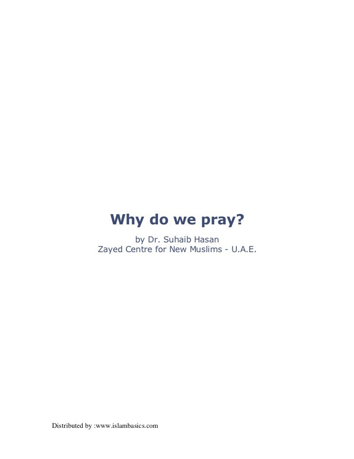 Why do we pray?                       by Dr. Suhaib Hasan               Zayed Centre for New Muslims - U.A.E.Distributed b...