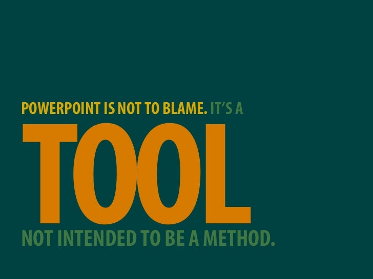 POWERPOINT IS NOT TO BLAME. IT'S A     TOOL NOT INTENDED TO BE A METHOD.