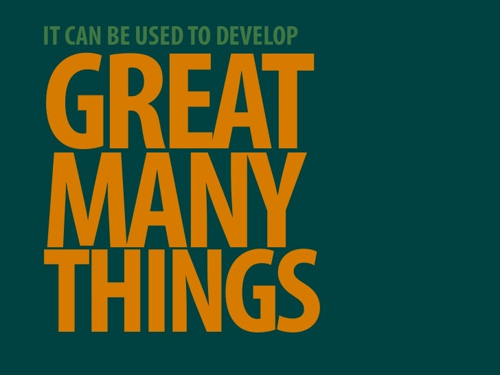 IT CAN BE USED TO DEVELOP   GREAT MANY THINGS