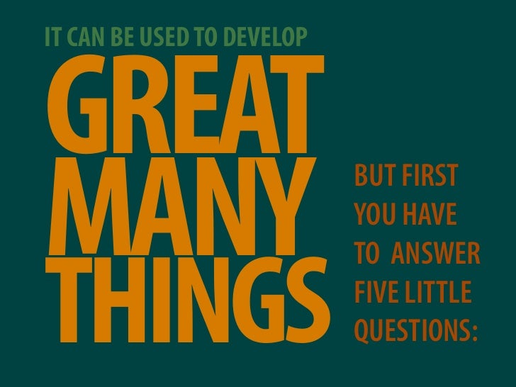 IT CAN BE USED TO DEVELOP   GREAT MANY                        BUT FIRST                             YOU HAVE              ...