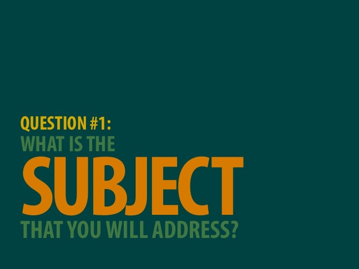QUESTION #1: WHAT IS THE  SUBJECT THAT YOU WILL ADDRESS?