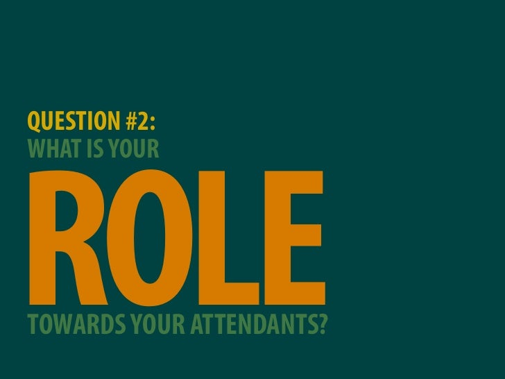 QUESTION #2: WHAT IS YOUR     ROLE TOWARDS YOUR ATTENDANTS?