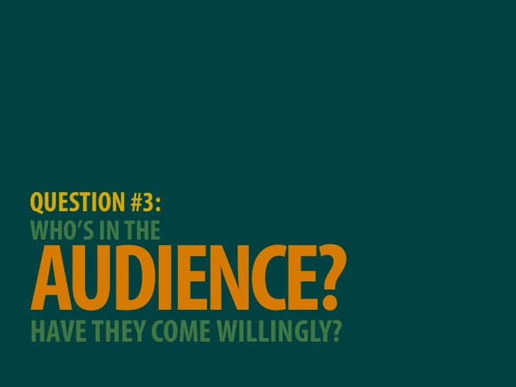 QUESTION #3: WHO'S IN THE  AUDIENCE? HAVE THEY COME WILLINGLY?