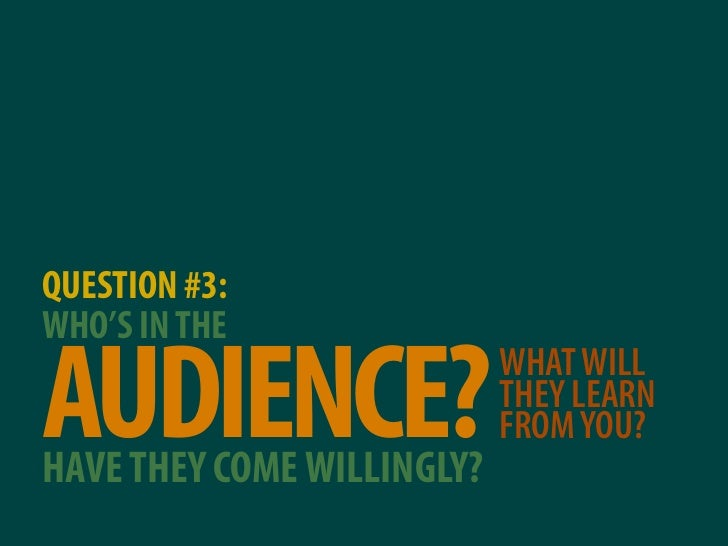 QUESTION #3: WHO'S IN THE  AUDIENCE? HAVE THEY COME WILLINGLY?                             WHAT WILL                      ...