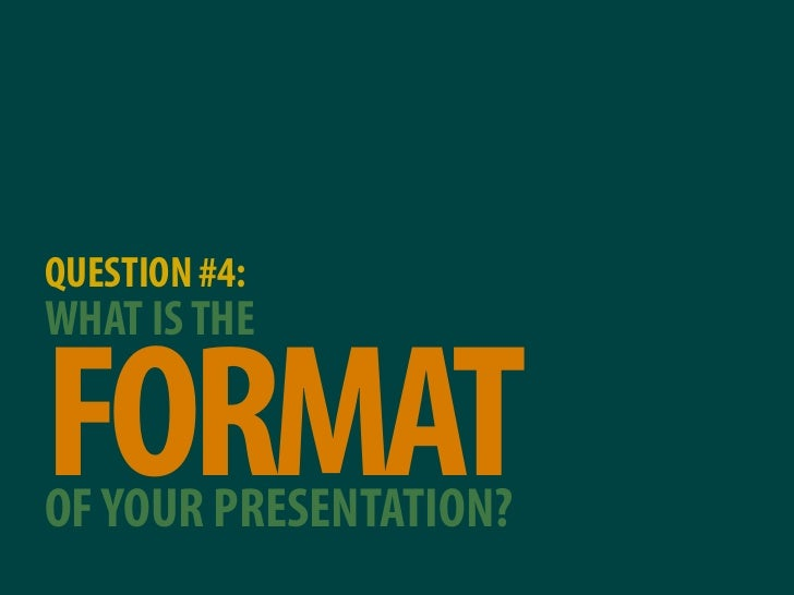 QUESTION #4: WHAT IS THE  FORMAT OF YOUR PRESENTATION?