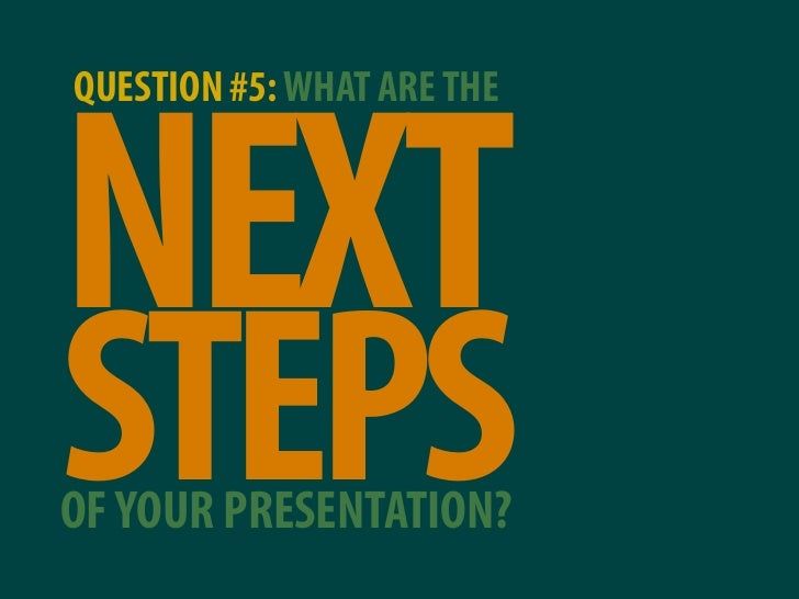 QUESTION #5: WHAT ARE THE    NEXT STEPS OF YOUR PRESENTATION?