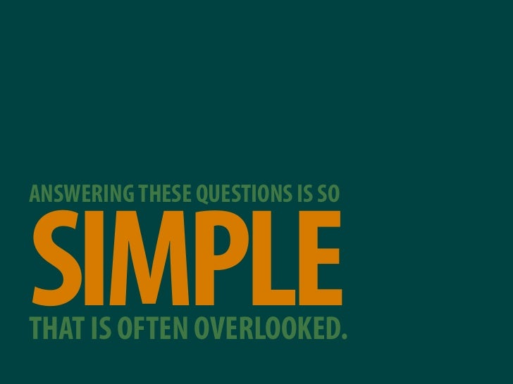 ANSWERING THESE QUESTIONS IS SO    SIMPLE THAT IS OFTEN OVERLOOKED.