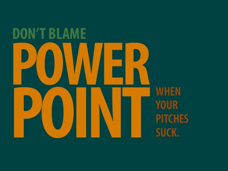 DON'T BLAME  POWER POINT               WHEN               YOUR               PITCHES               SUCK.