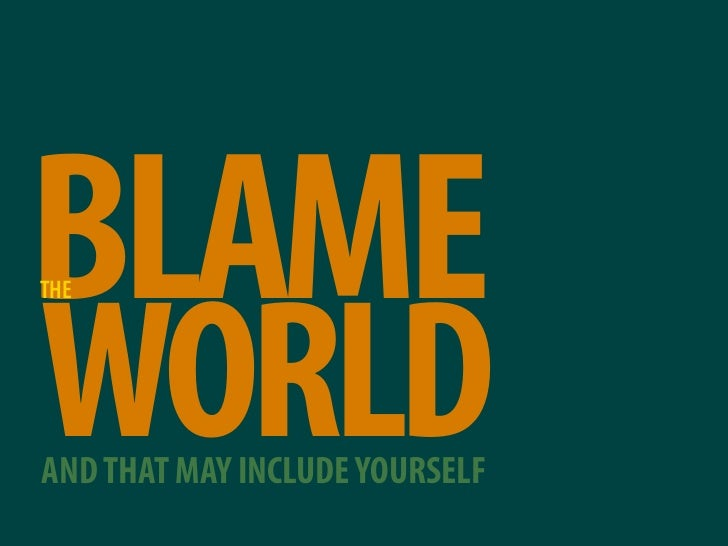 BLAME THE     WORLD AND THAT MAY INCLUDE YOURSELF