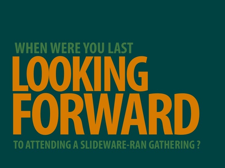 WHEN WERE YOU LAST  LOOKING FORWARD TO ATTENDING A SLIDEWARE-RAN GATHERING ?
