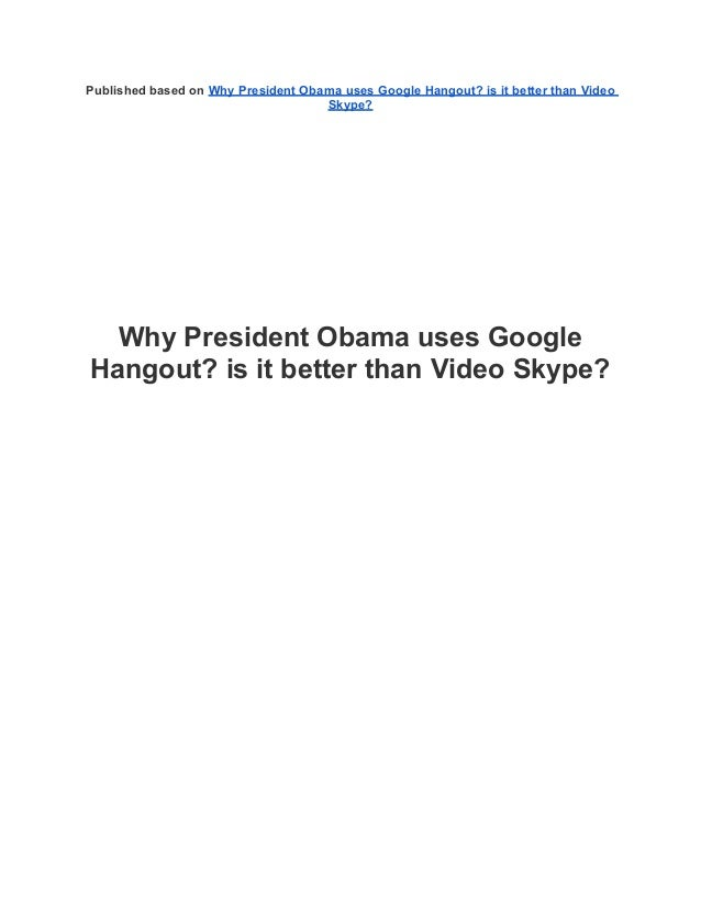 Published based on Why President Obama uses Google Hangout? is it better than VideoSkype?Why President Obama uses GoogleHa...