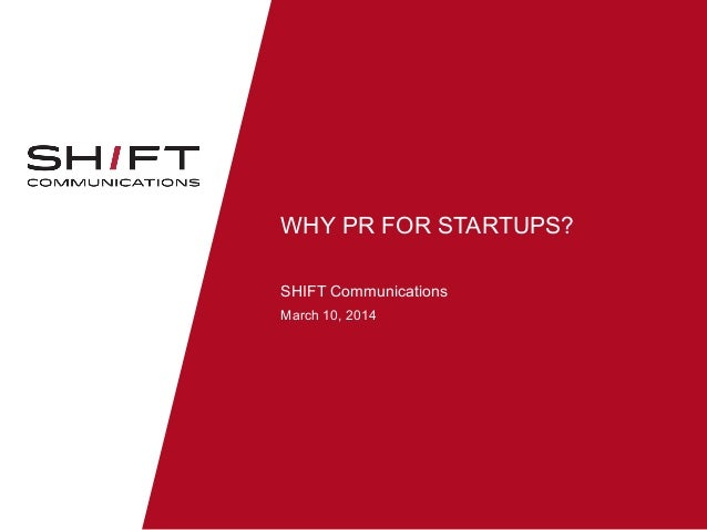 WHY PR FOR STARTUPS? SHIFT Communications March 10, 2014