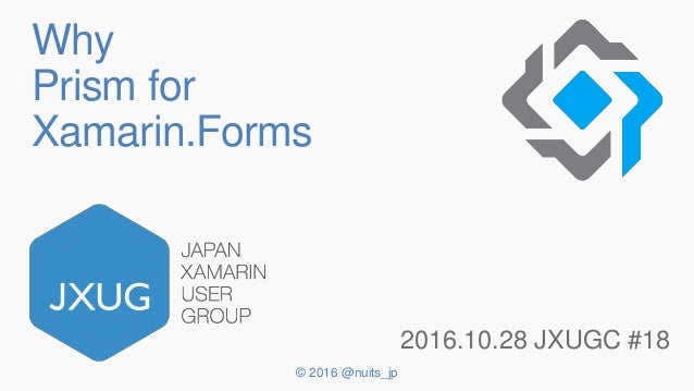 © 2016 @nuits_jp Why Prism for Xamarin.Forms 2016.10.28 JXUGC #18