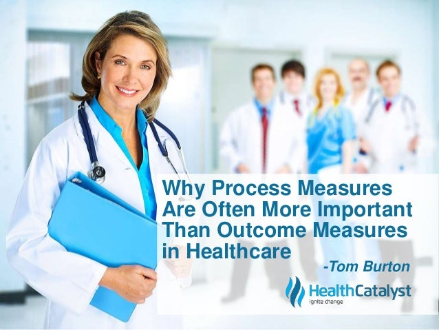 Why Process Measures  Are Often More Important  Than Outcome Measures  in Healthcare  -Tom Burton
