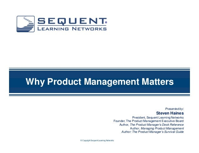 ®  Why Product Management Matters Presented by:  Steven Haines President, Sequent Learning Networks Founder, The Product M...