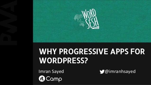 WHY PROGRESSIVE APPS FOR WORDPRESS? Imran Sayed @imranhsayed