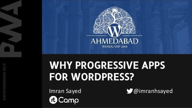 WHY PROGRESSIVE APPS FOR WORDPRESS? Imran Sayed @imranhsayed #WCAHEMDABAD2019