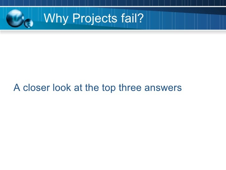 why project fail A quick trawl online will show you dozens of reasons why projects fail change of company direction, a poor business case and lack of strategy are amongst the reasons, and these are things that project managers can't directly influence however, there are some common reasons for projects being.