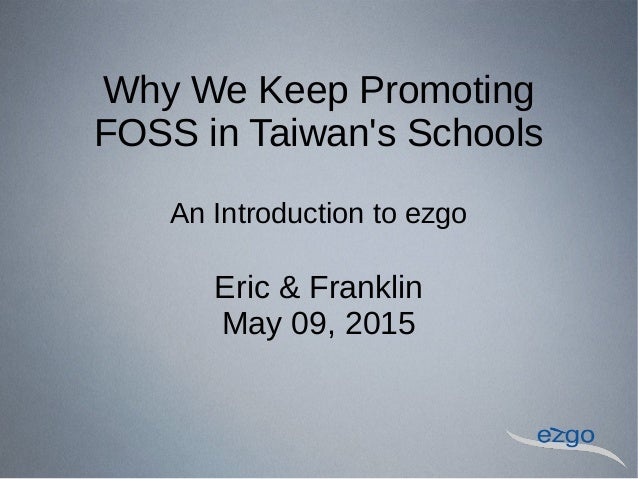 Why We Keep Promoting FOSS in Taiwan's Schools An Introduction to ezgo Eric & Franklin May 09, 2015