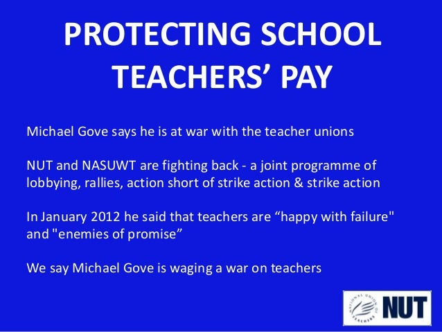 PROTECTING SCHOOL TEACHERS' PAY Michael Gove says he is at war with the teacher unions NUT and NASUWT are fighting back - ...