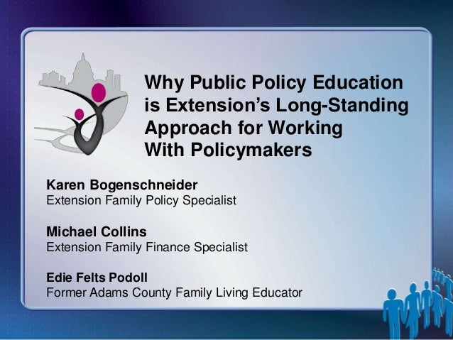 Why Public Policy Education is Extension's Long-Standing Approach for Working With Policymakers Karen Bogenschneider Exten...