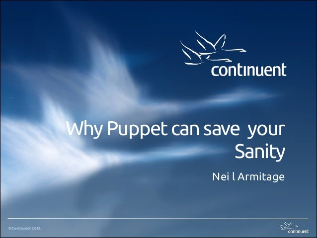 ©Continuent 2012. Why Puppet can save your Sanity Nei l Armitage
